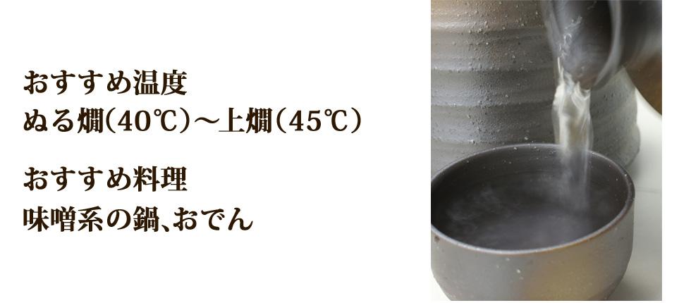 オススメ温度:ぬる燗(40℃)~上燗(45℃)、おすすめ料理は味噌系の鍋やおでん